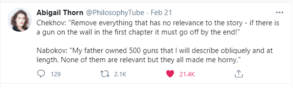 Abigail Thorn PhilosophyTube Feb 21 Chekhov: Remove everything that has no relevance to the story - if there is a gun on the wall in the first chapter it must go off by the end! Nabokov: My father owned 500 guns that I will describe obliquely and at length. None of them are relevant but they all made me horny.